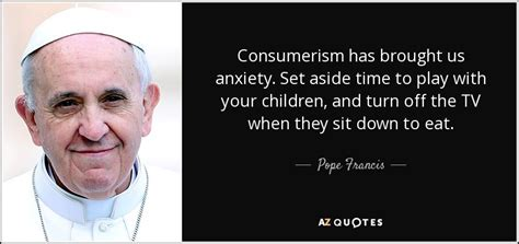 What To Do About Consumerism And Your Child by Pope Francis Quote Consumerism Has Brought Us Anxiety