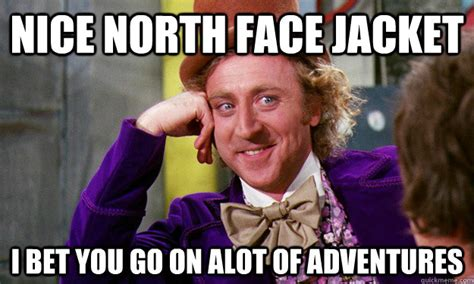 North Face Jacket Meme - nice north face jacket i bet you go on alot of adventures