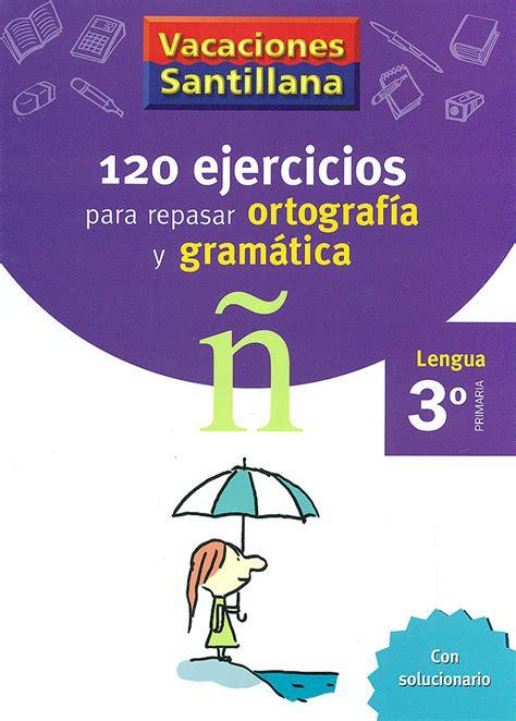 vacaciones santillana lengua ortografa 120 ejercicios para repasar ortograf 237 a y gram 225 tica 3 186 primaria lengua vacaciones santillana