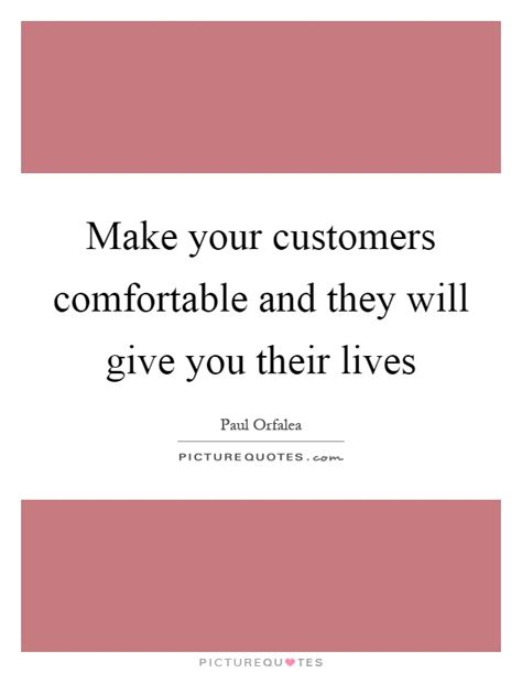 Make You Comfortable by Make Your Customers Comfortable And They Will Give You