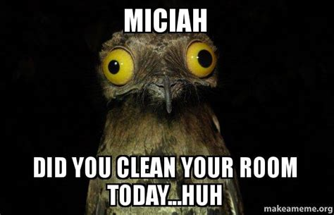 did you clean your room miciah did you clean your room today huh stuff i do potoo make a meme