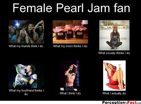 Pearl Jam Fan What Think I Do What I