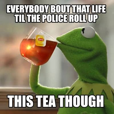 Roll Up Meme - meme creator everybody bout that life til the police