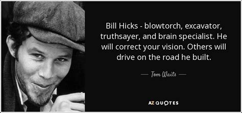 bill hicks quotes tom waits quote bill hicks blowtorch excavator