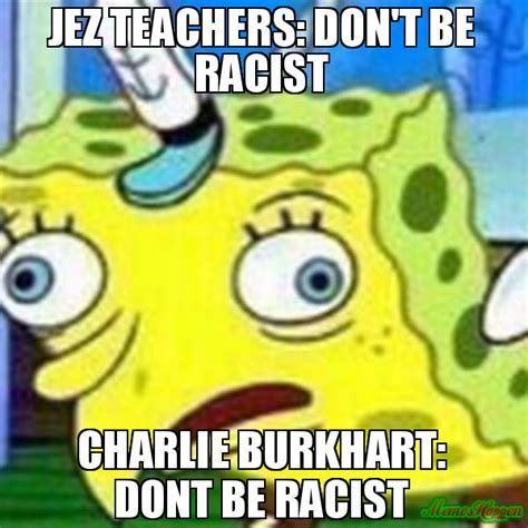 Racist Memes - jez teachers don t be racist charlie burkhart dont be