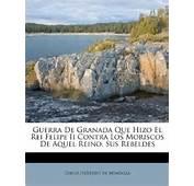 Guerra De Granada Que Hizo El Rei Felipe Ii Contra Los Moriscos