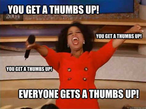 Pics Meme Com - you get a thumbs up everyone gets a thumbs up you get a