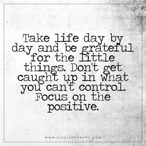 Take Life Day By Day And Be Grateful For The Little Things - take life day by day and be grateful live life happy