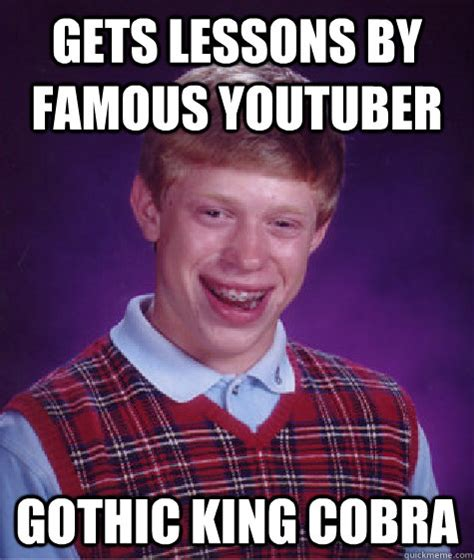 Youtuber Memes - gets lessons by famous youtuber gothic king cobra bad