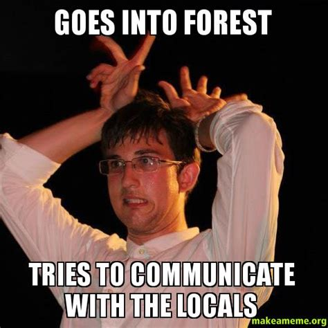 Make A Picture Into A Meme - goes into forest tries to communicate with the locals