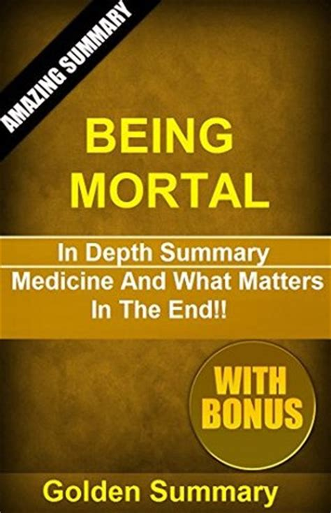 summary being mortal by atul gawande medicine and what matters in the end chapter by chapter summary being mortal chapter by chapter summary book paperback hardcover summary books the writing i has something memorab by atul gawande