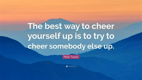 8 Ways To Cheer Up Your by Quote The Best Way To Cheer Yourself Up Is To
