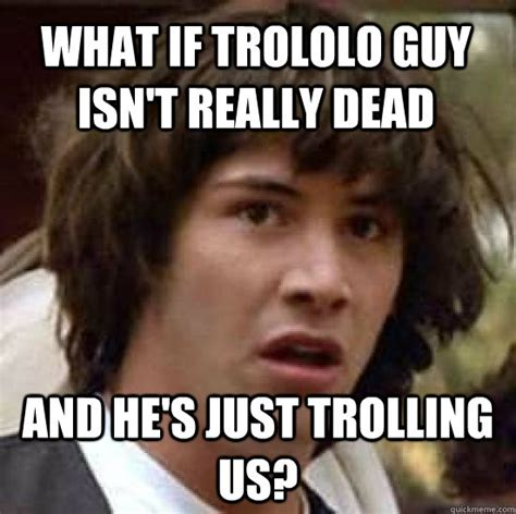 Trololo Meme - what if trololo guy isn t really dead and he s just