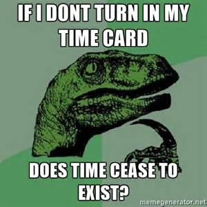 Philosoraptor if i dont turn in my time card does time cease to
