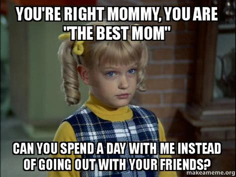 You Re Right Meme - you re right mommy you are quot the best mom quot can you spend a