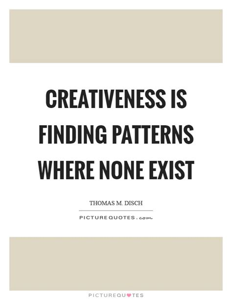 pattern quote creativeness is finding patterns where none exist
