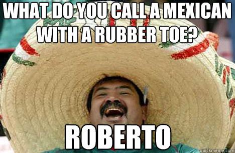 Toe Memes - what do you call a mexican with a rubber toe roberto