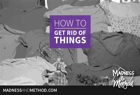 things to get rid of how to get rid of things madness method