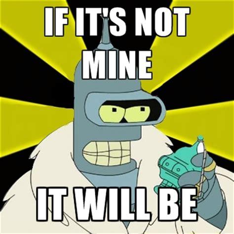 Bender Meme - if it s not mine it will be create meme