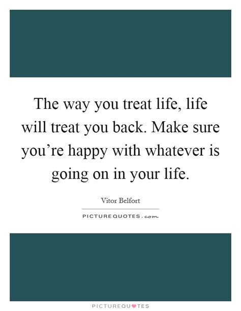 If Youre Happy And You It Treat Your by The Way You Treat Will Treat You Back Make
