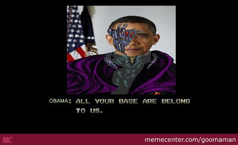 All Your Base Are Belong To Us Meme - obama all your base are belong to us by goomaman meme