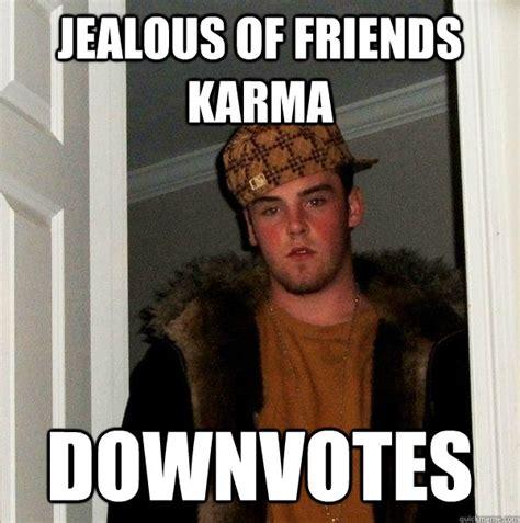 Jealous Meme - jealous of friends karma downvotes scumbag steve quickmeme