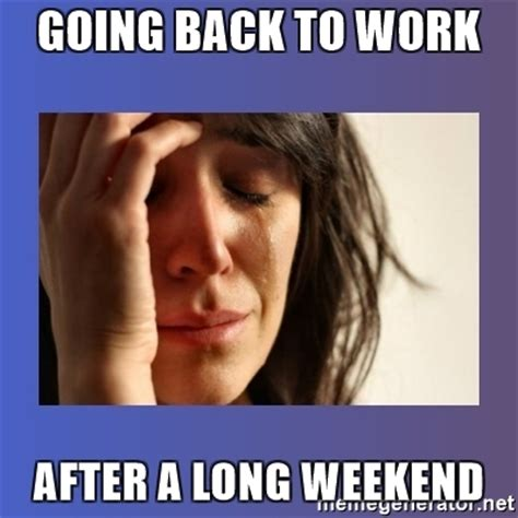 Long Weekend Meme - going back to work after a long weekend woman crying