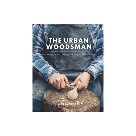 the urban woodsman a the urban woodsman book a modern guide to carving spoons bowls and boards the future kept