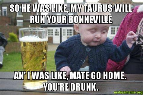 Drunk Toddler Meme - so he was like my taurus will run your bonneville an i