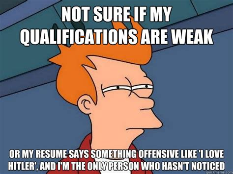 not sure if my qualifications are weak or my resume says something offensive like i
