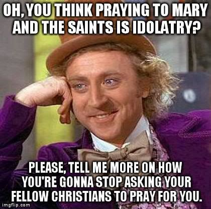 Funny Saints Memes - so you think praying to saints is idolatry catholic memes