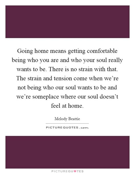being comfortable with who you are going home means getting comfortable being who you are and