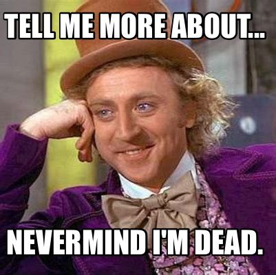 Im Dead Meme - meme creator tell me more about nevermind i m dead