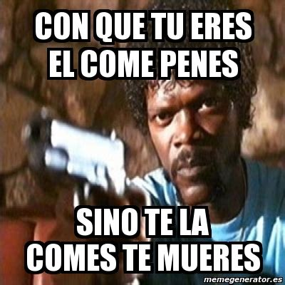 meme pulp fiction con que tu eres el come penes sino te