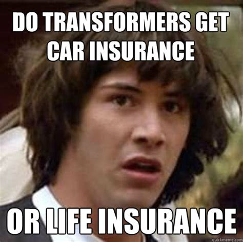 Car Insurance Meme - do transformers get car insurance or life insurance