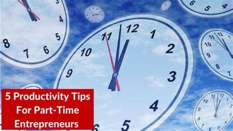 5 productivity tips for part time entrepreneurs s kelley