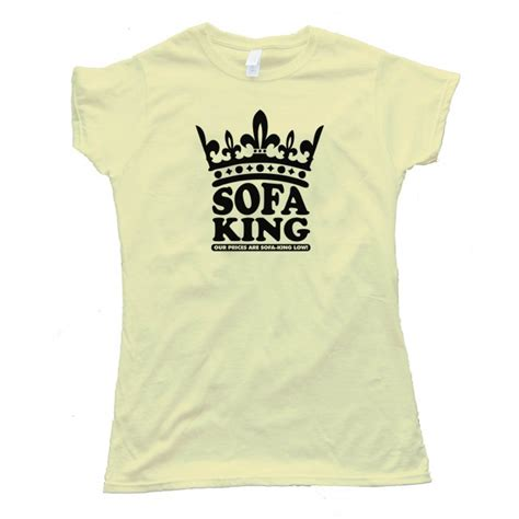 Sofa King Low Prices Womens Sofa King Our Prices Are Sofa King Low Shirt