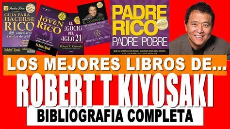 libros de robert kiyosaki youtube lista de libros de robert kiyosaki en espa 241 ol bibliograf 237 a completa youtube