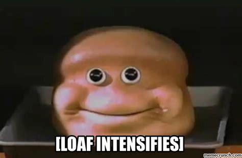 Loaf Meme - loaf intensifies