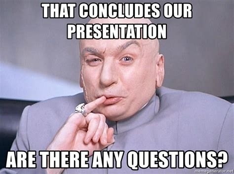 Meme Questions - that concludes our presentation are there any questions