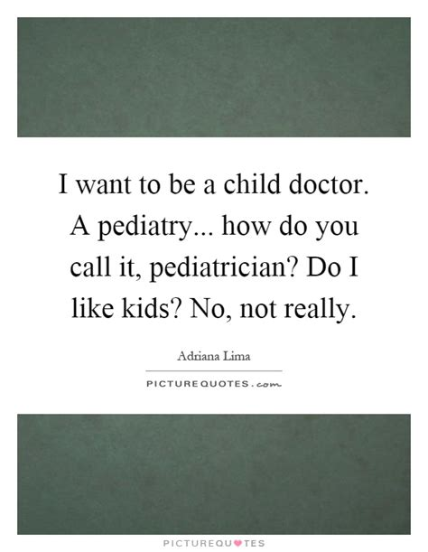 Why Do I Want To Be A Practitioner Essay by Pediatrician Quotes And Sayings Www Pixshark Images Galleries With A Bite
