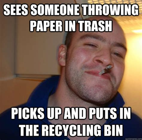 Meme Trash - sees someone throwing paper in trash picks up and puts in