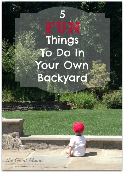 fun things to do in the backyard 5 fun things to do in your own backyard the good mama