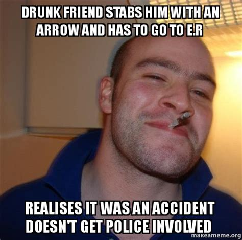 Drunk Friend Memes - drunk friend stabs him with an arrow and has to go to e r
