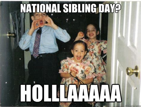 National Siblings Day Meme - national sibling day holllaaaaa misc quickmeme