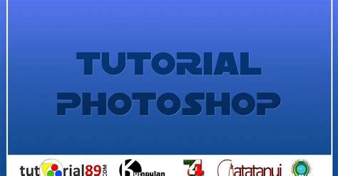 tutorial photoshop cs5 untuk pemula bahasa indonesia tutorial photoshop bahasa indonesia untuk pemula tutorial89