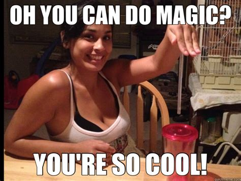 Youre So Cool Meme - oh you can do magic you re so cool misc quickmeme