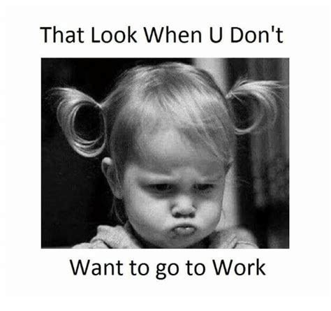 i dont meme 25 best memes about dont want to go to work dont want