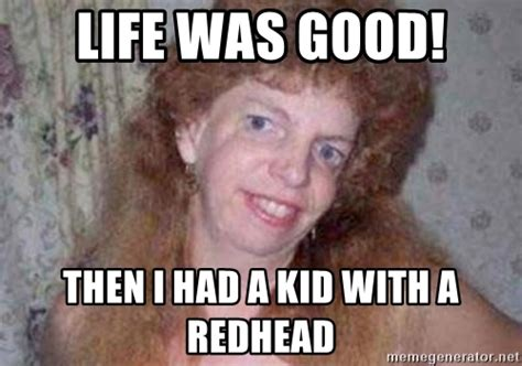 Redhead Meme - life was good then i had a kid with a redhead ugly
