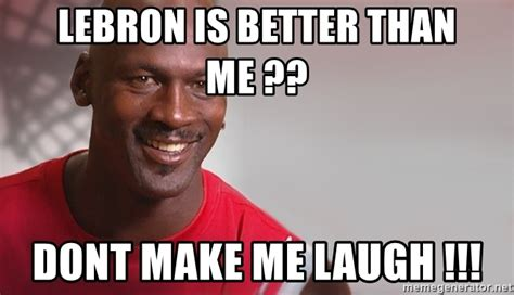 Make Me Laugh Meme - lebron is better than me dont make me laugh